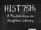 HIST 75H: A Masterclass on Houghton Library