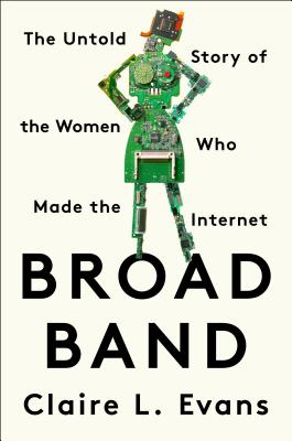 Claire Evans: Broad Band: The Untold Story of Women Who Made the Internet