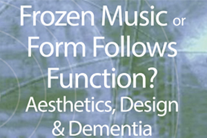 Frozen Music or Form Follows Function? Aesthetics, Design & Dementia