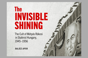 The Invisible Shining: The Cult of Mátyás Rákosi in Stalinist Hungary, 1945-1956 - Book Launch