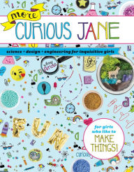 More Curious Jane: Science + Design + Engineering for Inquisitive Girls