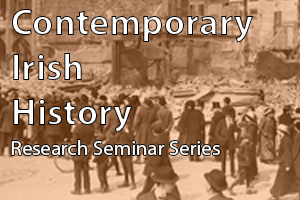 Contemporary Irish History Research Seminar Series
