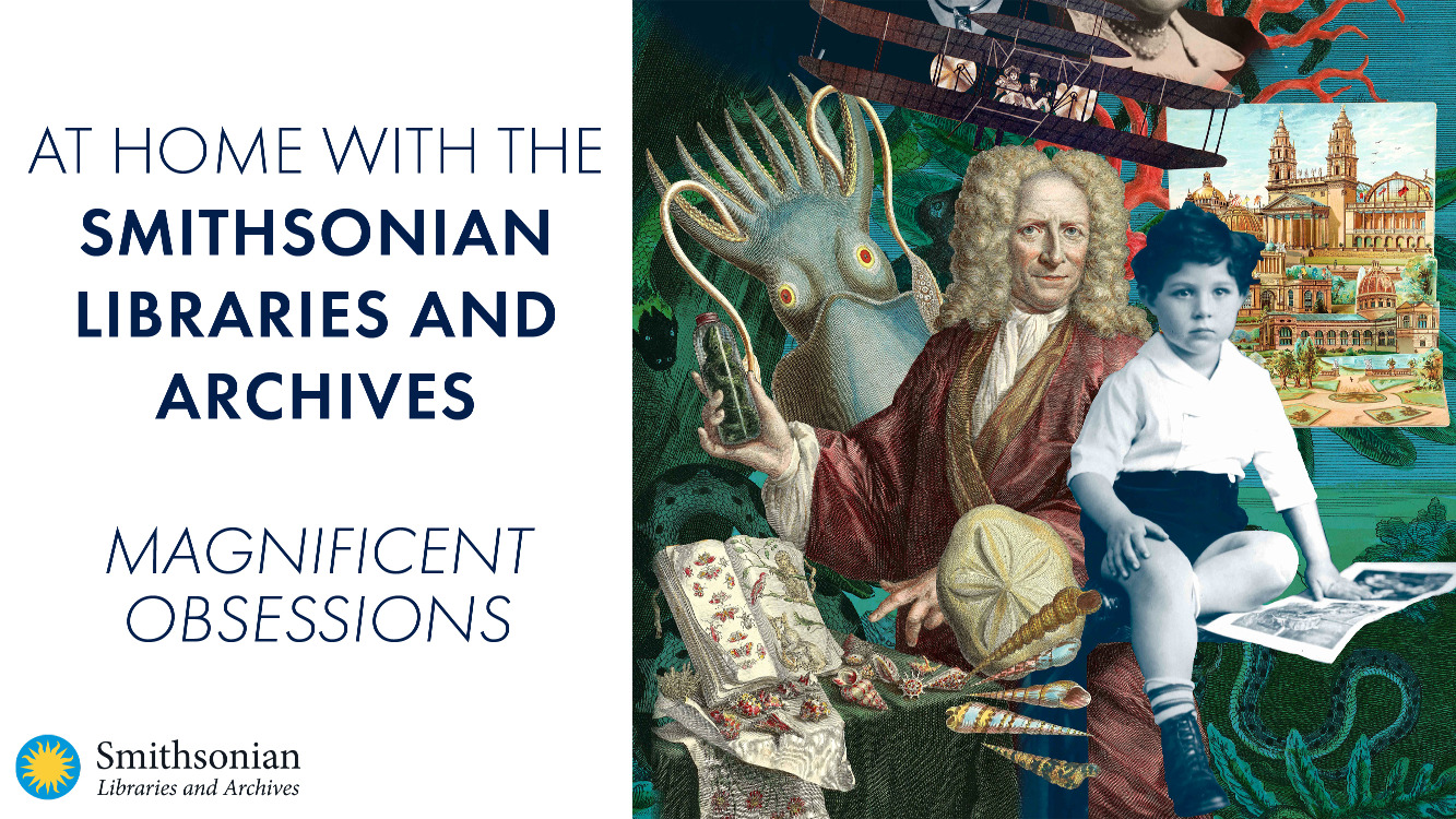 At Home with the Smithsonian Libraries and Archives: Magnificent Obsessions